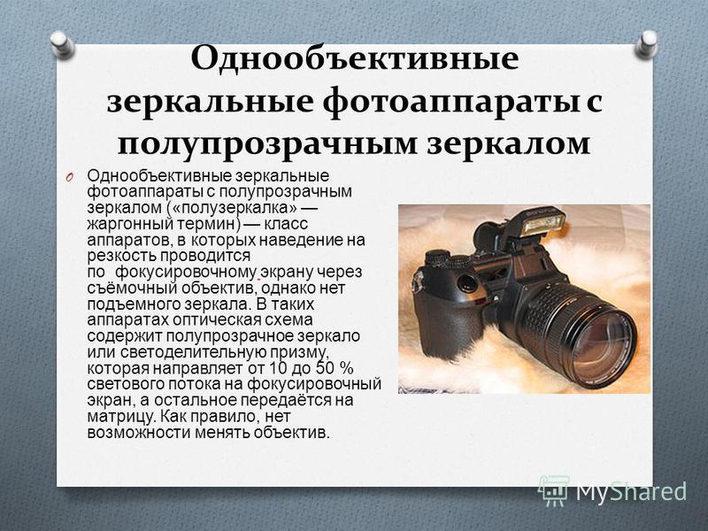 Однообъективные зеркальные фотоаппараты с полупрозрачным зеркалом O Однообъективные зеркальные фотоаппараты с полупрозрачным зеркалом (« полузеркалка » жаргонный термин ) класс аппаратов, в которых наведение на резкость проводится по фокусировочному