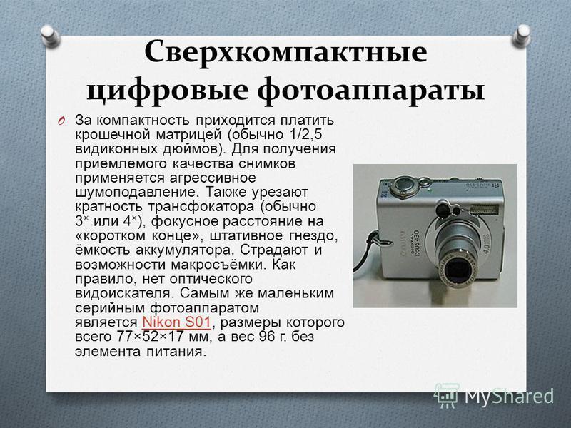 Сверхкомпактные цифровые фотоаппараты O За компактность приходится платить крошечной матрицей ( обычно 1/2,5 видиконных дюймов ). Для получения приемлемого качества снимков применяется агрессивное шумоподавление. Также урезают кратность трансфокатора