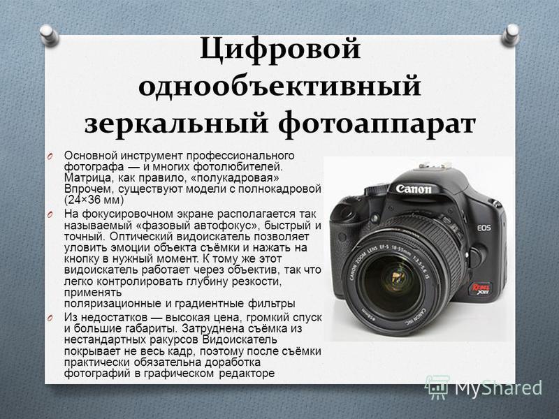 Цифровой однообъективный зеркальный фотоаппарат O Основной инструмент профессионального фотографа и многих фотолюбителей. Матрица, как правило, « полу кадровая » Впрочем, существуют модели с полнокадровой (24×36 мм ) O На фокусировочном экране распол