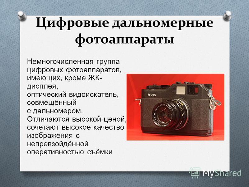 Цифровые дальномерные фотоаппараты Немногочисленная группа цифровых фотоаппаратов, имеющих, кроме ЖК - дисплея, оптический видоискатель, совмещённый с дальномером. Отличаются высокой ценой, сочетают высокое качество изображения с непревзойдённой опер