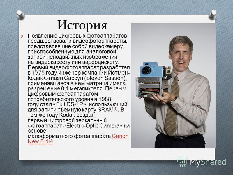 История O Появлению цифровых фотоаппаратов предшествовали видео фотоаппараты, представлявшие собой видеокамеру, приспособленную для аналоговой записи неподвижных изображений на видеокассету или видео дискету. Первый видео фотоаппарат разработал в 197