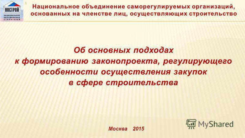 Национальное объединение саморегулируемых организаций, основанных на членстве лиц, осуществляющих строительство 1 Об основных подходах к формированию законопроекта, регулирующего особенности осуществления закупок в сфере строительства Москва 2015