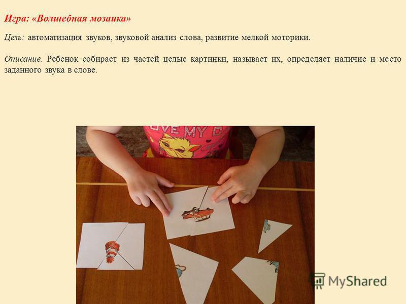 Игра: «Волшебная мозаика» Цель: автоматизация звуков, звуковой анализ слова, развитие мелкой моторики. Описание. Ребенок собирает из частей целые картинки, называет их, определяет наличие и место заданного звука в слове.