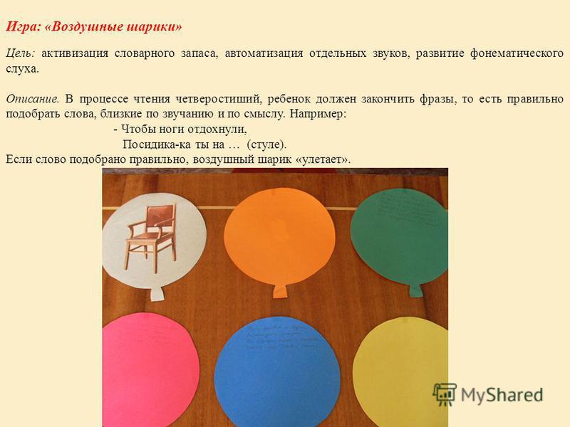 Игра: «Воздушные шарики» Цель: активизация словарного запаса, автоматизация отдельных звуков, развитие фонематического слуха. Описание. В процессе чтения четверостиший, ребенок должен закончить фразы, то есть правильно подобрать слова, близкие по зву