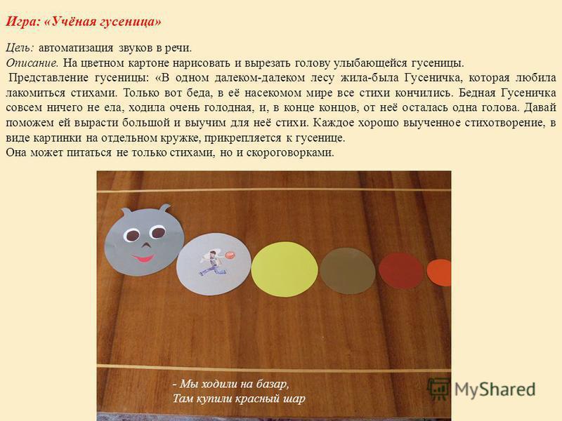 Игра: «Учёная гусеница» Цель: автоматизация звуков в речи. Описание. На цветном картоне нарисовать и вырезать голову улыбающейся гусеницы. Представление гусеницы: «В одном далеком-далеком лесу жила-была Гусеничка, которая любила лакомиться стихами. Т
