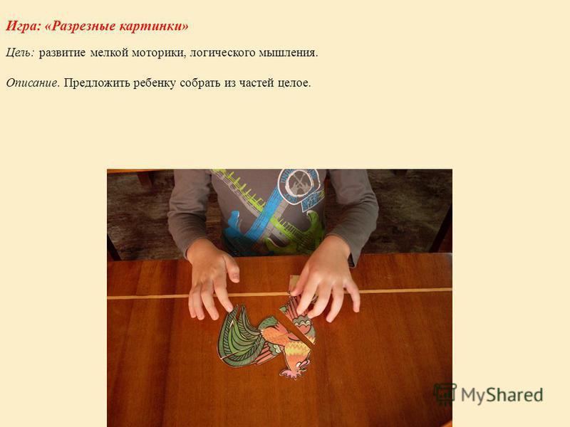 Игра: «Разрезные картинки» Цель: развитие мелкой моторики, логического мышления. Описание. Предложить ребенку собрать из частей целое.