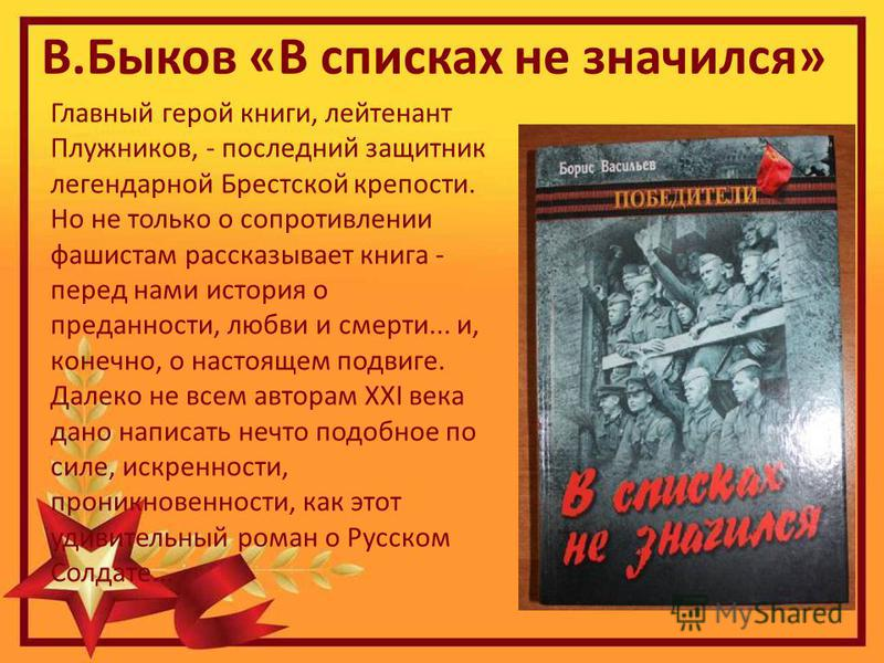 В.Быков «В списках не значился» Главный герой книги, лейтенант Плужников, - последний защитник легендарной Брестской крепости. Но не только о сопротивлении фашистам рассказывает книга - перед нами история о преданности, любви и смерти... и, конечно,