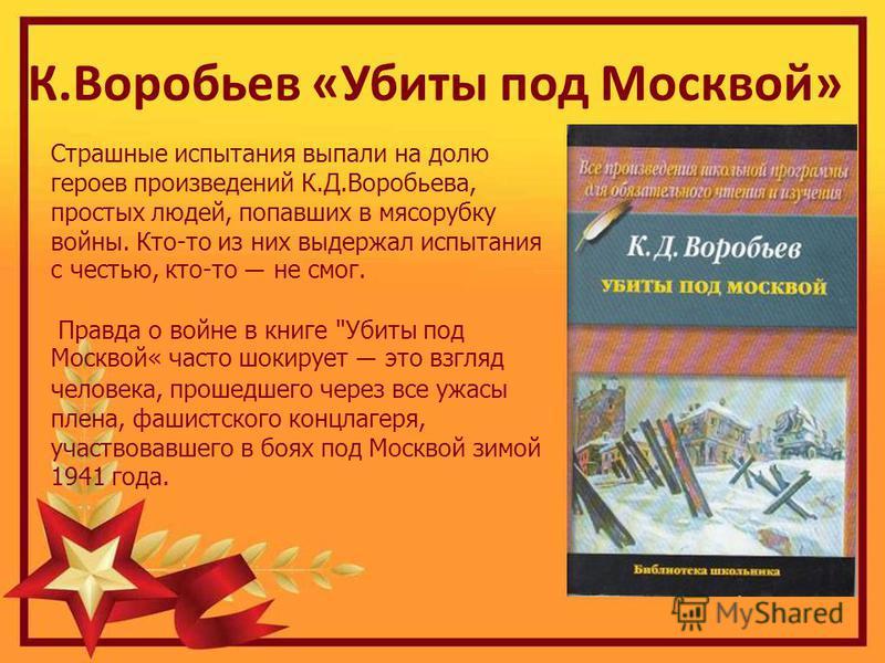 К.Воробьев «Убиты под Москвой» Страшные испытания выпали на долю героев произведений К.Д.Воробьева, простых людей, попавших в мясорубку войны. Кто-то из них выдержал испытания с честью, кто-то не смог. Правда о войне в книге