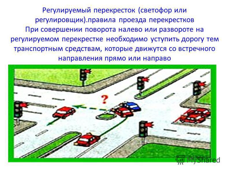 Регулируемый перекресток (светофор или регулировщик).правила проезда перекрестков При совершении поворота налево или развороте на регулируемом перекрестке необходимо уступить дорогу тем транспортным средствам, которые движутся со встречного направлен