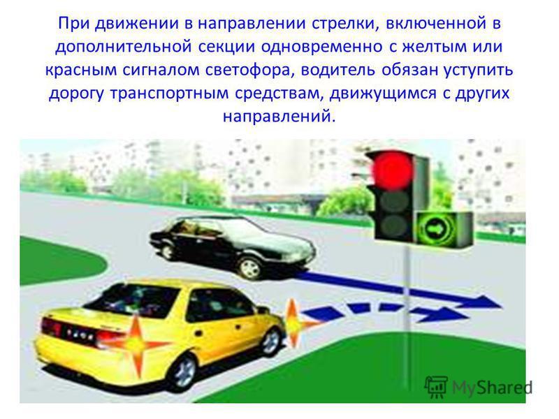 При движении в направлении стрелки, включенной в дополнительной секции одновременно с желтым или красным сигналом светофора, водитель обязан уступить дорогу транспортным средствам, движущимся с других направлений.