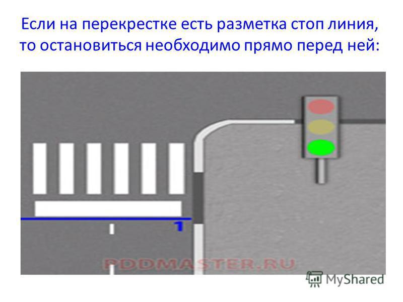 Если на перекрестке есть разметка стоп линия, то остановиться необходимо прямо перед ней: