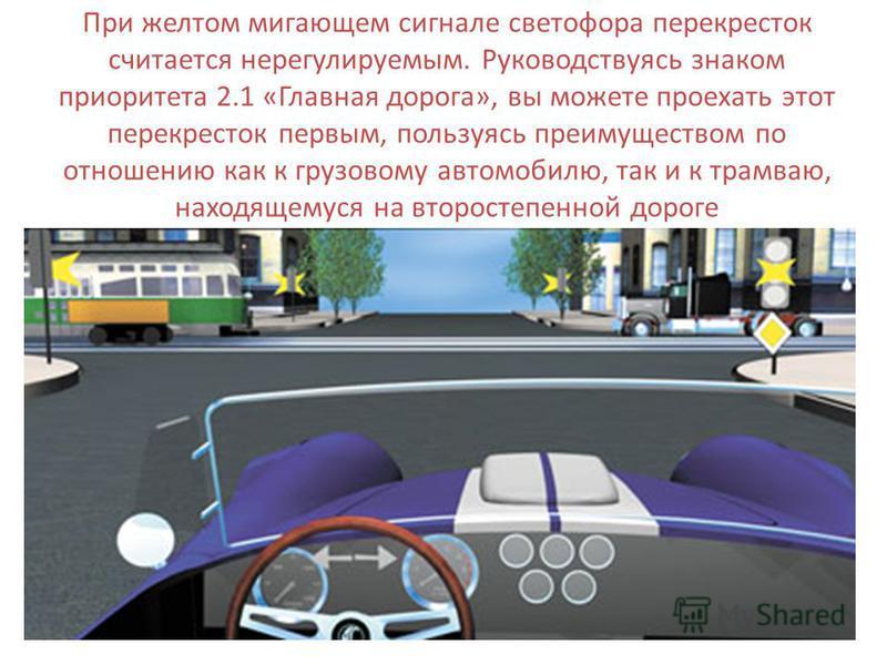 При желтом мигающем сигнале светофора перекресток считается нерегулируемым. Руководствуясь знаком приоритета 2.1 «Главная дорога», вы можете проехать этот перекресток первым, пользуясь преимуществом по отношению как к грузовому автомобилю, так и к тр
