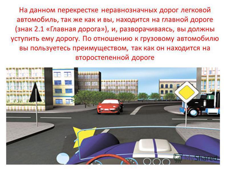 На данном перекрестке неравнозначных дорог легковой автомобиль, так же как и вы, находится на главной дороге (знак 2.1 «Главная дорога»), и, разворачиваясь, вы должны уступить ему дорогу. По отношению к грузовому автомобилю вы пользуетесь преимуществ