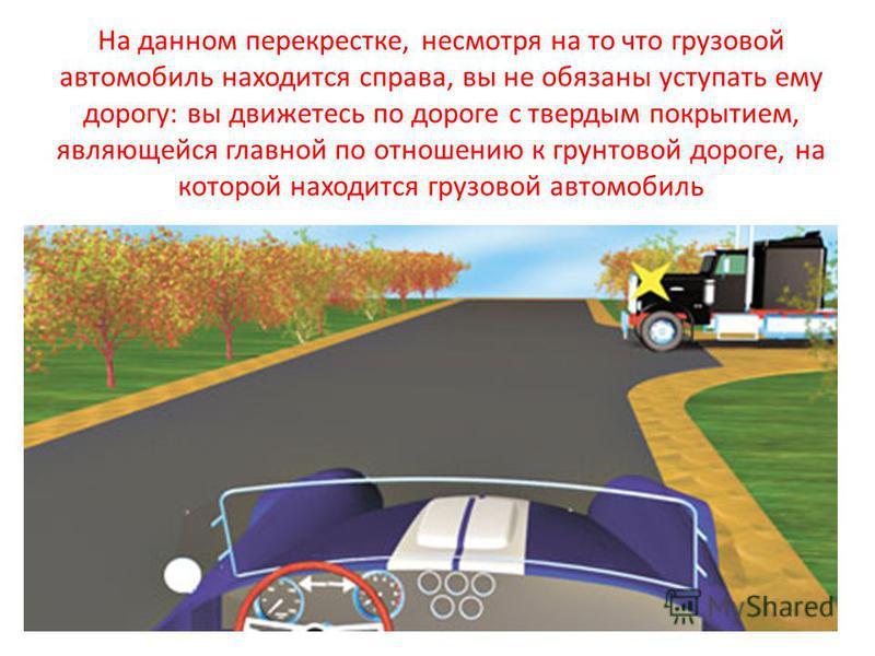 На данном перекрестке, несмотря на то что грузовой автомобиль находится справа, вы не обязаны уступать ему дорогу: вы движетесь по дороге с твердым покрытием, являющейся главной по отношению к грунтовой дороге, на которой находится грузовой автомобил