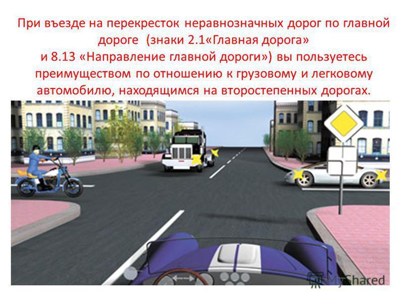 При въезде на перекресток неравнозначных дорог по главной дороге (знаки 2.1«Главная дорога» и 8.13 «Направление главной дороги») вы пользуетесь преимуществом по отношению к грузовому и легковому автомобилю, находящимся на второстепенных дорогах.