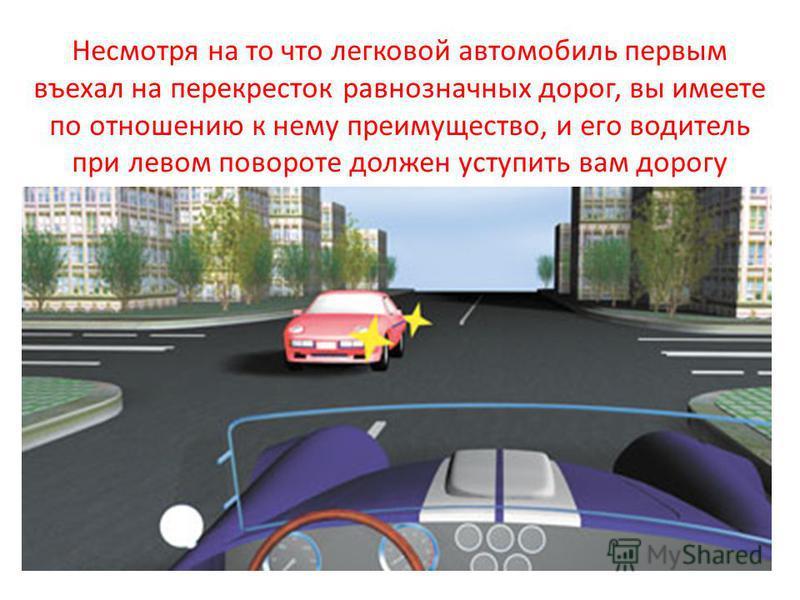 Несмотря на то что легковой автомобиль первым въехал на перекресток равнозначных дорог, вы имеете по отношению к нему преимущество, и его водитель при левом повороте должен уступить вам дорогу