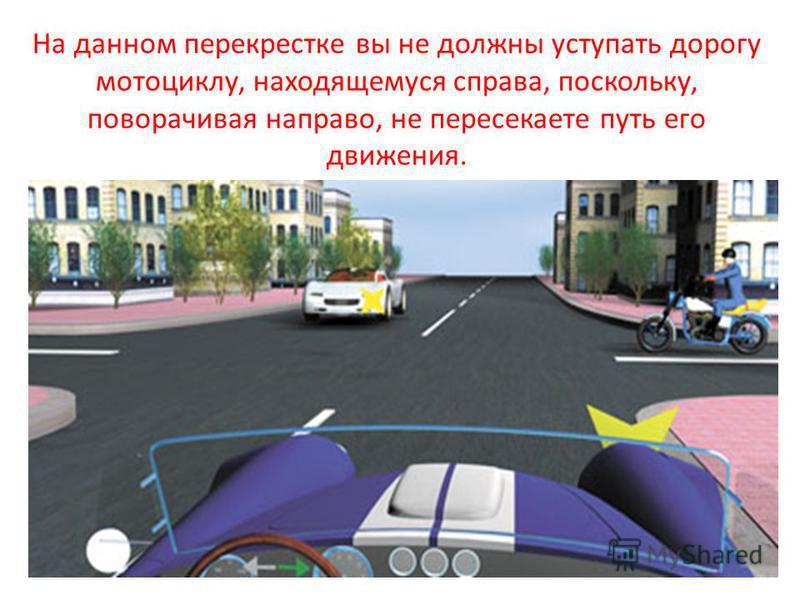 На данном перекрестке вы не должны уступать дорогу мотоциклу, находящемуся справа, поскольку, поворачивая направо, не пересекаете путь его движения.