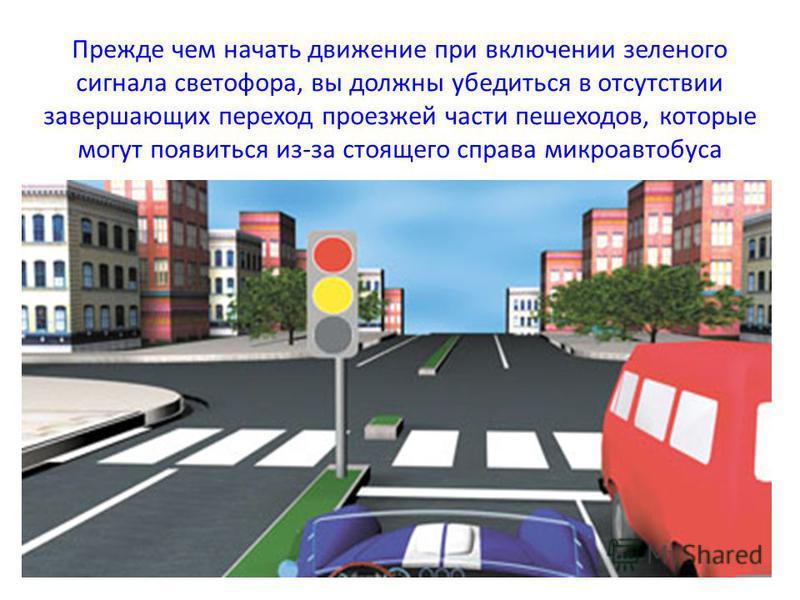 Прежде чем начать движение при включении зеленого сигнала светофора, вы должны убедиться в отсутствии завершающих переход проезжей части пешеходов, которые могут появиться из-за стоящего справа микроавтобуса