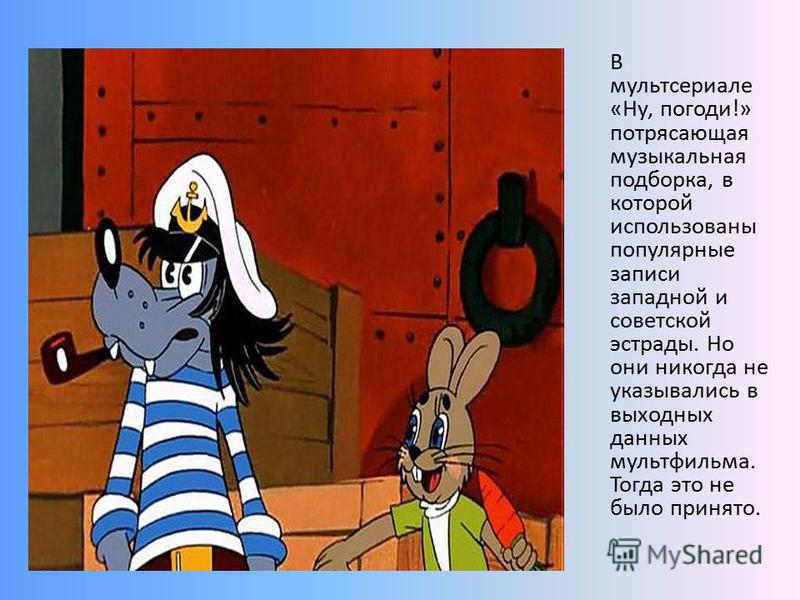 В мультсериале «Ну, погоди!» потрясающая музыкальная подборка, в которой использованы популярные записи западной и советской эстрады. Но они никогда не указывались в выходных данных мультфильма. Тогда это не было принято.