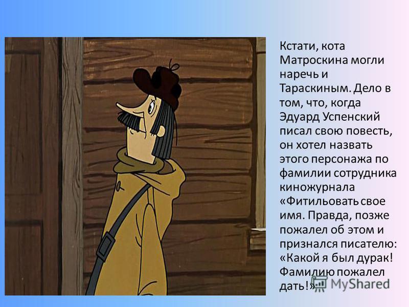 Кстати, кота Матроскина могли наречь и Тараскиным. Дело в том, что, когда Эдуард Успенский писал свою повесть, он хотел назвать этого персонажа по фамилии сотрудника киножурнала «Фитильовать свое имя. Правда, позже пожалел об этом и признался писател
