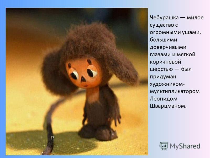 Чебурашка милое существо с огромными ушами, большими доверчивыми глазами и мягкой коричневой шерстью был придуман художником- мультипликатором Леонидом Шварцманом.
