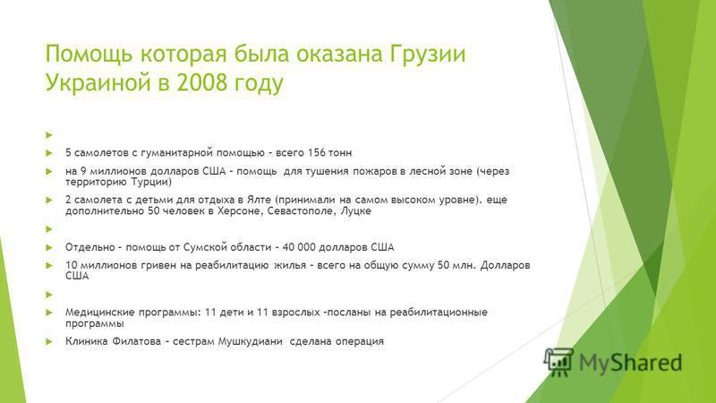 Помощь которая была оказана Грузии Украиной в 2008 году 5 самолeтов с гуманитарной помощью – всего 156 тонн на 9 миллионов долларов США – помощь для тушения пожаров в лесной зоне (через территорию Турции) 2 самолета с детьми для отдыха в Ялте (приним