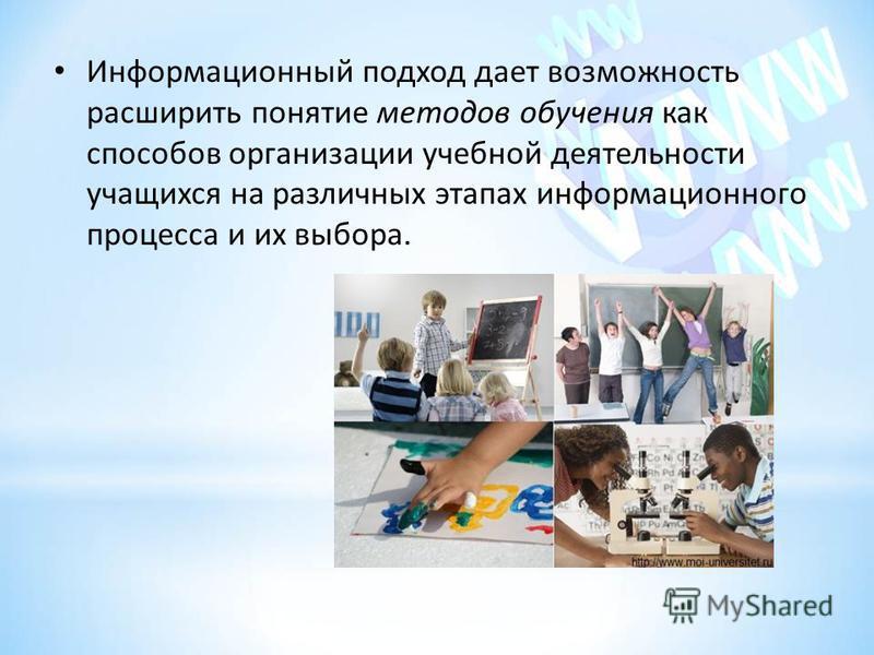 Информационный подход дает возможность расширить понятие методов обучения как способов организации учебной деятельности учащихся на различных этапах информационного процесса и их выбора.