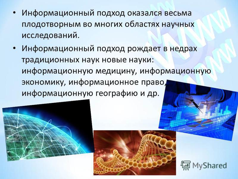 Информационный подход оказался весьма плодотворным во многих областях научных исследований. Информационный подход рождает в недрах традиционных наук новые науки: информационную медицину, информационную экономику, информационное право, информационную