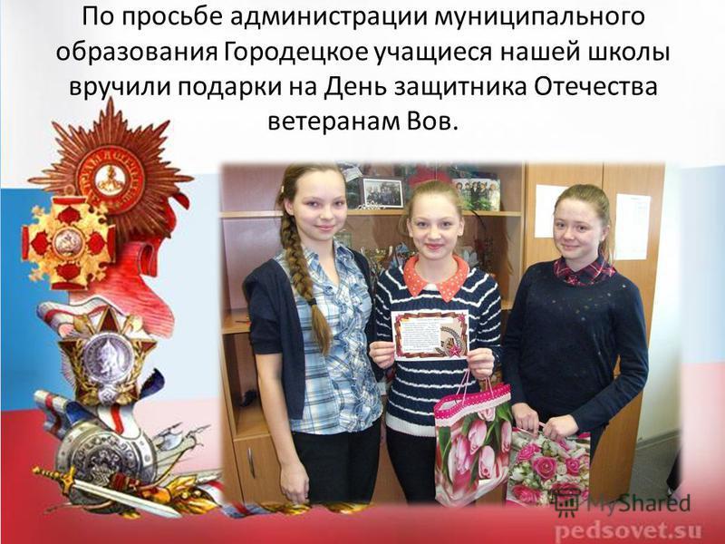 По просьбе администрации муниципального образования Городецкое учащиеся нашей школы вручили подарки на День защитника Отечества ветеранам Вов.