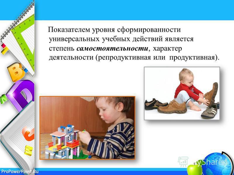 ProPowerPoint.Ru Показателем уровня сформированности универсальных учебных действий является степень самостоятельности, характер деятельности (репродуктивная или продуктивная).
