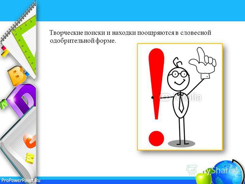 ProPowerPoint.Ru Творческие поиски и находки поощряются в словесной одобрительной форме.