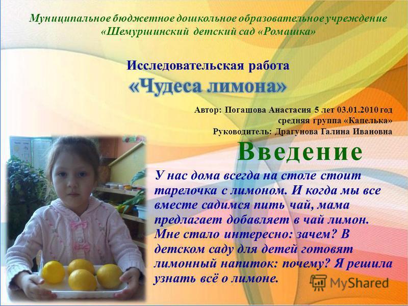 Введение У нас дома всегда на столе стоит тарелочка с лимоном. И когда мы все вместе садимся пить чай, мама предлагает добавляет в чай лимон. Мне стало интересно: зачем? В детском саду для детей готовят лимонный напиток: почему? Я решила узнать всё о