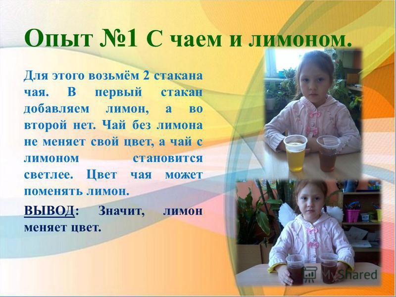 Опыт 1 С чаем и лимоном. Для этого возьмём 2 стакана чая. В первый стакан добавляем лимон, а во второй нет. Чай без лимона не меняет свой цвет, а чай с лимоном становится светлее. Цвет чая может поменять лимон. ВЫВОД: Значит, лимон меняет цвет.