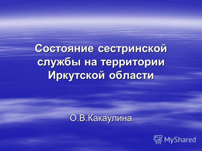 Состояние сестринской службы на территории Иркутской области О.В.Какаулина