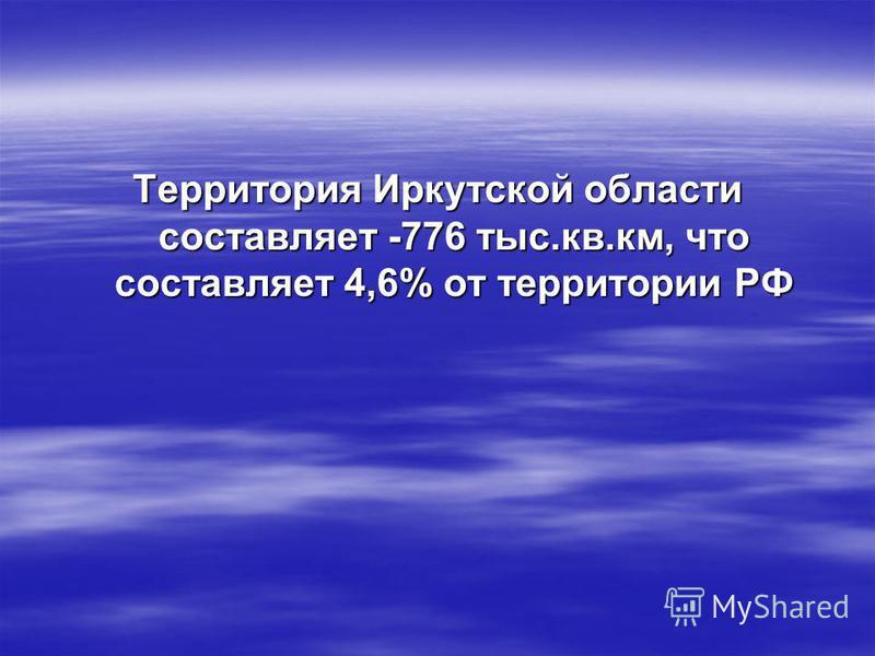 Территория Иркутской области составляет -776 тыс.кв.км, что составляет 4,6% от территории РФ