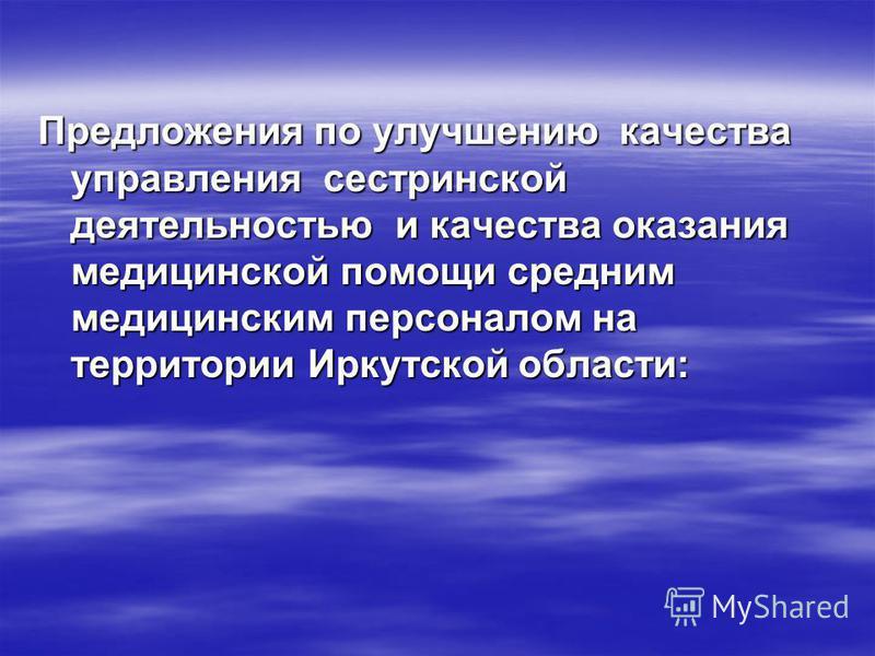 Предложения по улучшению качества управления сестринской деятельностью и качества оказания медицинской помощи средним медицинским персоналом на территории Иркутской области: