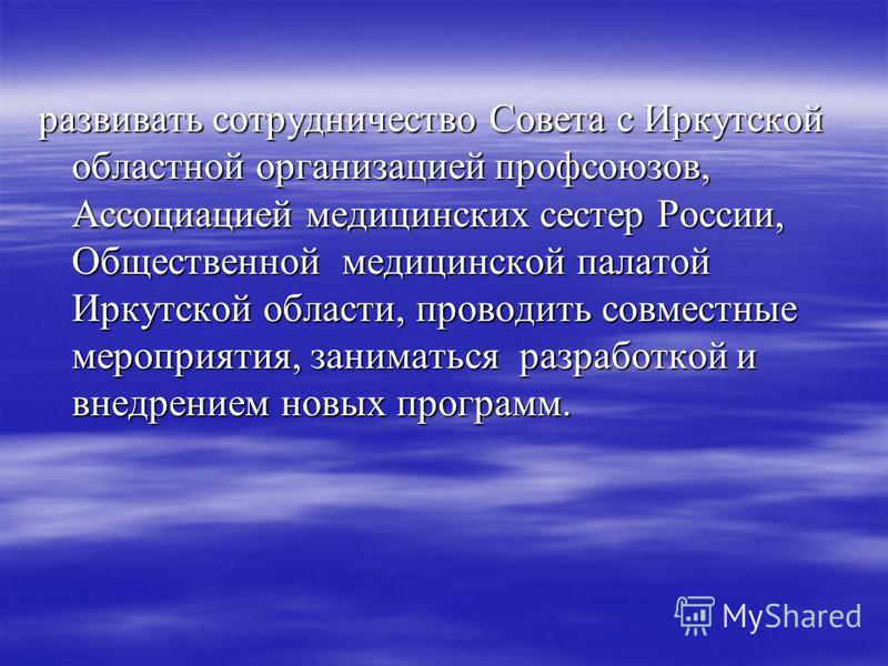 развивать сотрудничество Совета с Иркутской областной организацией профсоюзов, Ассоциацией медицинских сестер России, Общественной медицинской палатой Иркутской области, проводить совместные мероприятия, заниматься разработкой и внедрением новых прог