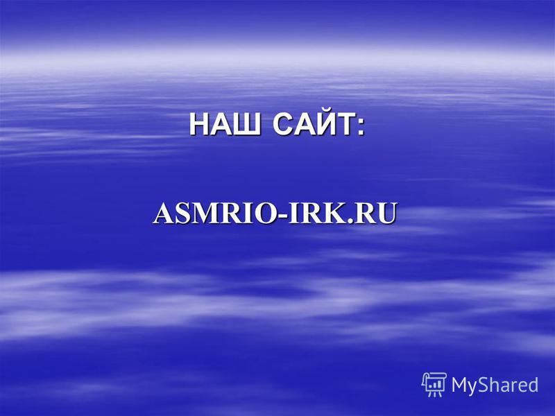 НАШ САЙТ: НАШ САЙТ: ASMRIO-IRK.RU ASMRIO-IRK.RU