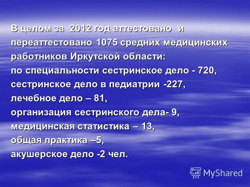 В целом за 2012 год аттестовано и переаттестовано 1075 средних медицинских работников Иркутской области: по специальности сестринское дело - 720, сестринское дело в педиатрии -227, лечебное дело – 81, организация сестринского дела- 9, медицинская ста
