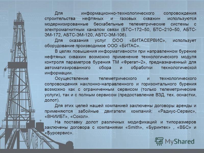 Для информационно-технологического сопровождения строительства нефтяных и газовых скважин используются модернизированные бескабельные телеметрические системы с электромагнитным каналом связи (БТС–172–50, БТС–210–50, АБТС- ЭМ-172, АБТС-ЭМ-120, АБТС-ЭМ