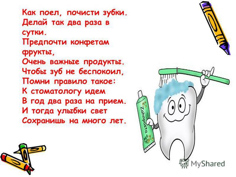 Как поел, почисти зубки. Делай так два раза в сутки. Предпочти конфетам фрукты, Очень важные продукты. Чтобы зуб не беспокоил, Помни правило такое: К стоматологу идем В год два раза на прием. И тогда улыбки свет Сохранишь на много лет.