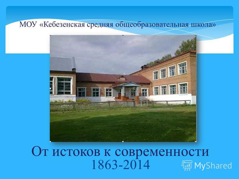 От истоков к современности 1863-2014 МОУ «Кебезенская средняя общеобразовательная школа»