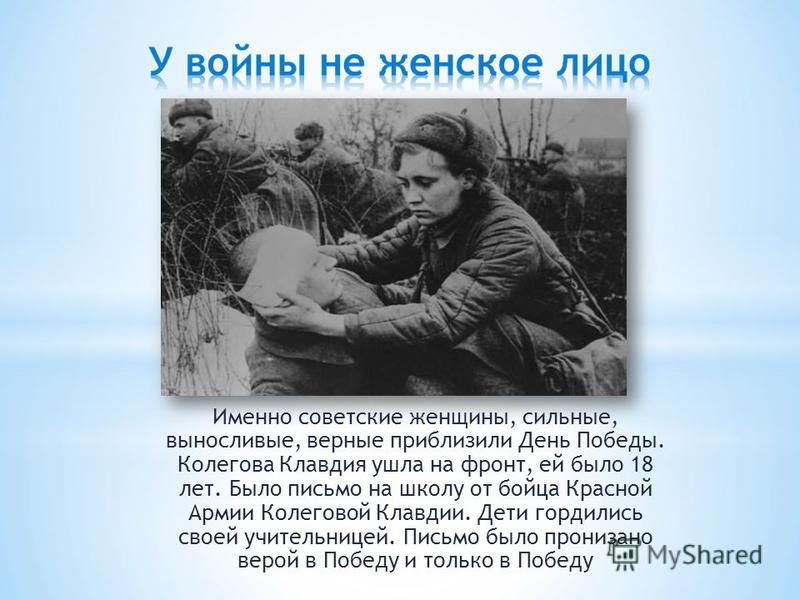 Именно советские женщины, сильные, выносливые, верные приблизили День Победы. Колегова Клавдия ушла на фронт, ей было 18 лет. Было письмо на школу от бойца Красной Армии Колеговой Клавдии. Дети гордились своей учительницей. Письмо было пронизано веро