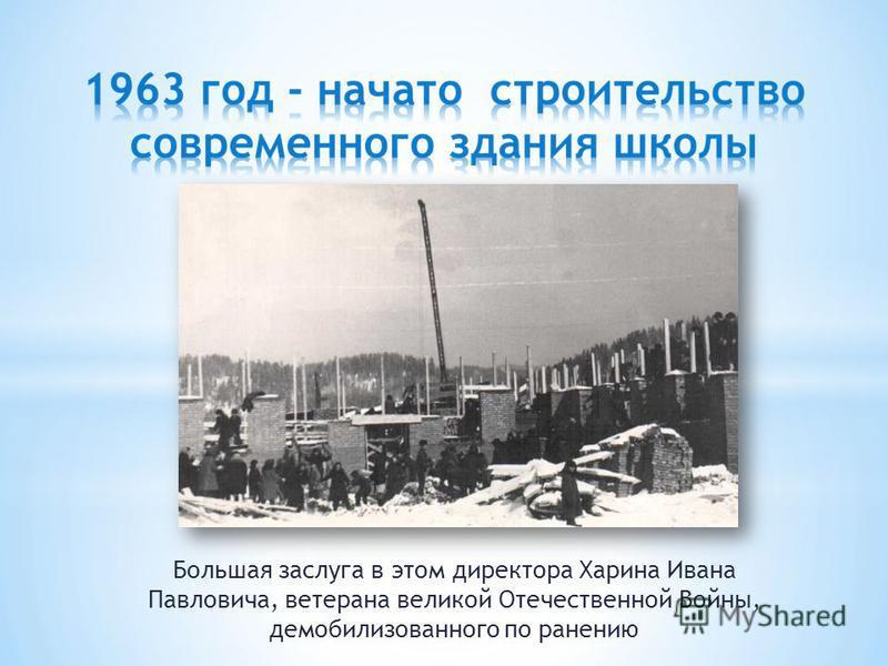 Большая заслуга в этом директора Харина Ивана Павловича, ветерана великой Отечественной Войны, демобилизованного по ранению