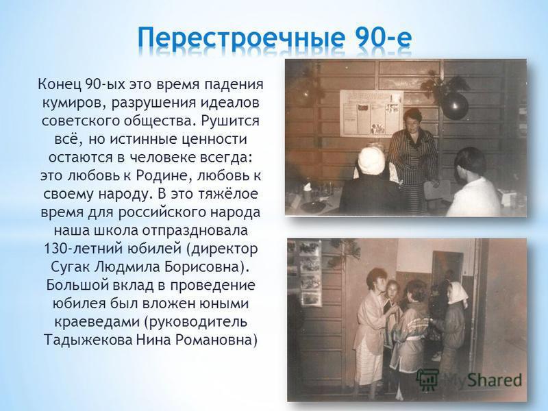 Конец 90-ых это время падения кумиров, разрушения идеалов советского общества. Рушится всё, но истинные ценности остаются в человеке всегда: это любовь к Родине, любовь к своему народу. В это тяжёлое время для российского народа наша школа отпразднов