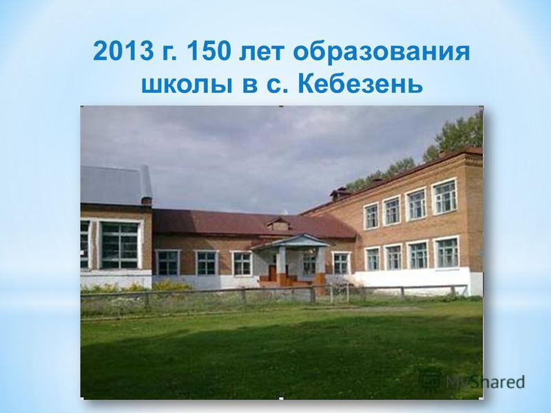 2013 г. 150 лет образования школы в с. Кебезень