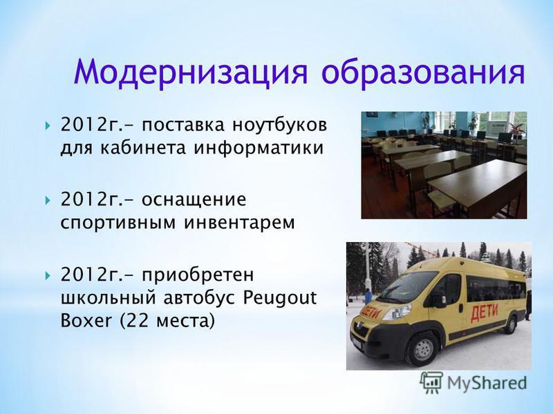 2012 г.- поставка ноутбуков для кабинета информатики 2012 г.- оснащение спортивным инвентарем 2012 г.- приобретен школьный автобус Peugout Boxer (22 места) Модернизация образования