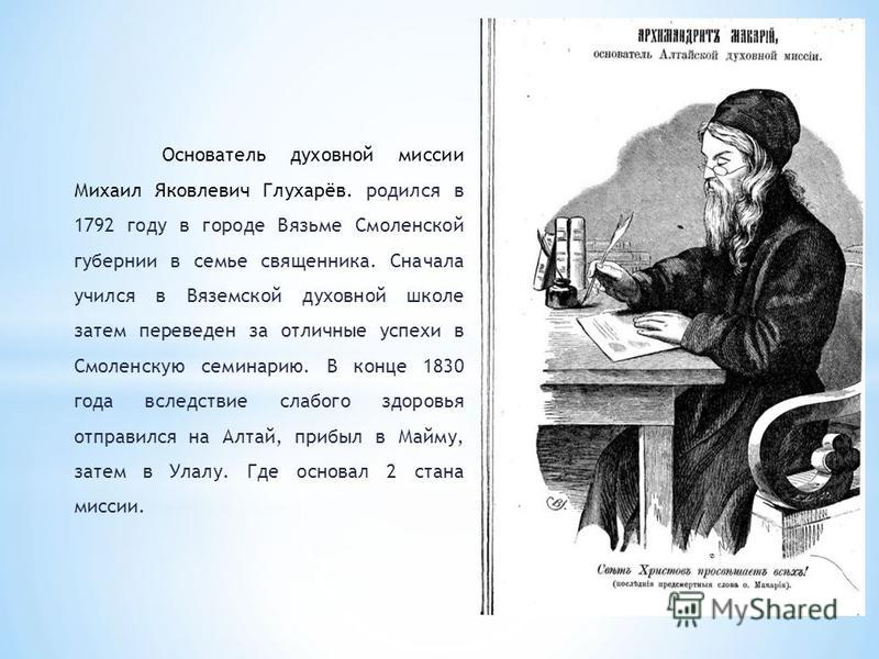 Основатель духовной миссии Михаил Яковлевич Глухарёв. родился в 1792 году в городе Вязьме Смоленской губернии в семье священника. Сначала учился в Вяземской духовной школе затем переведен за отличные успехи в Смоленскую семинарию. В конце 1830 года в