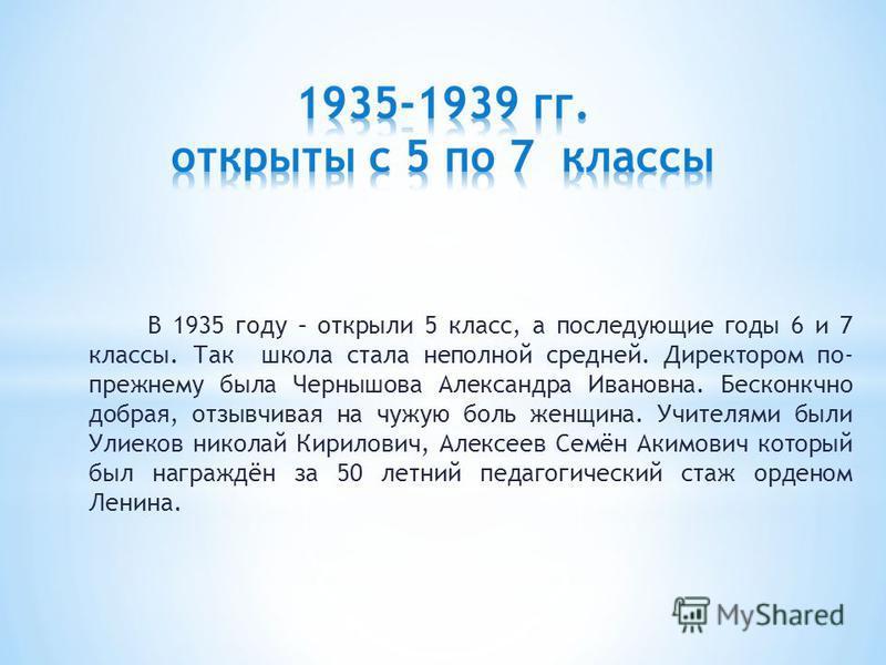В 1935 году – открыли 5 класс, а последующие годы 6 и 7 классы. Так школа стала неполной средней. Директором по- прежнему была Чернышова Александра Ивановна. Бесконкчно добрая, отзывчивая на чужую боль женщина. Учителями были Улиеков николай Кирилови