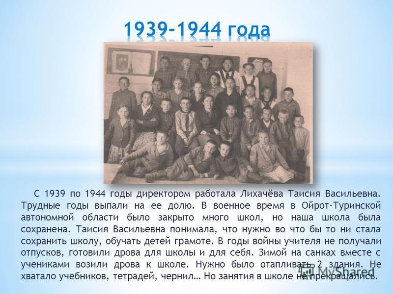 С 1939 по 1944 годы директором работала Лихачёва Таисия Васильевна. Трудные годы выпали на ее долю. В военное время в Ойрот-Туринской автономной области было закрыто много школ, но наша школа была сохранена. Таисия Васильевна понимала, что нужно во ч